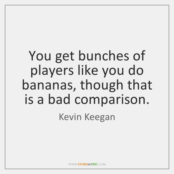 You get bunches of players like you do bananas, though that is ...