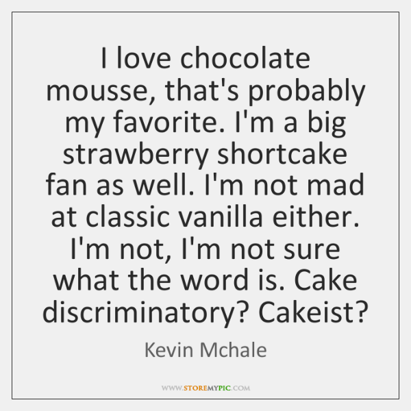 I love chocolate mousse, that's probably my favorite. I'm a big strawberry ...