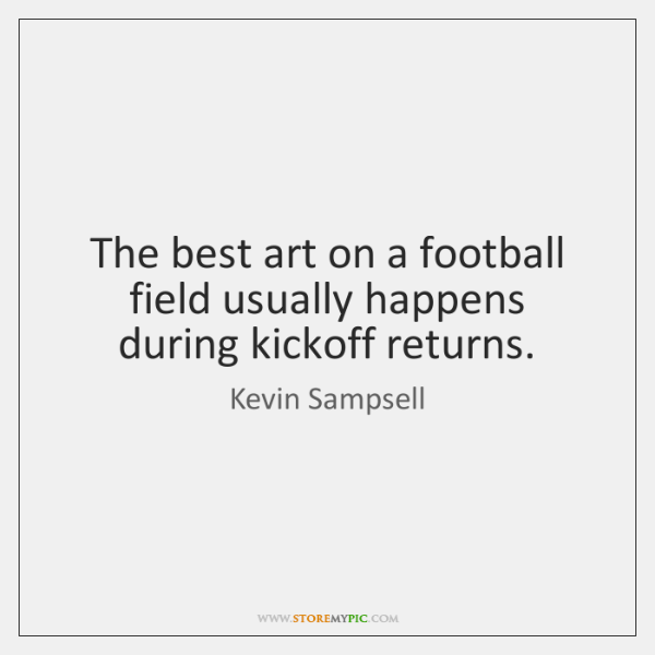 The best art on a football field usually happens during kickoff returns.