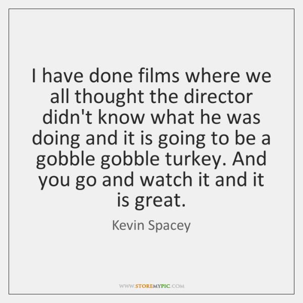 I have done films where we all thought the director didn't know ...