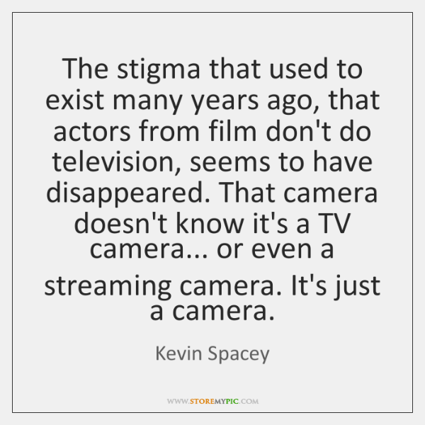 The stigma that used to exist many years ago, that actors from ...