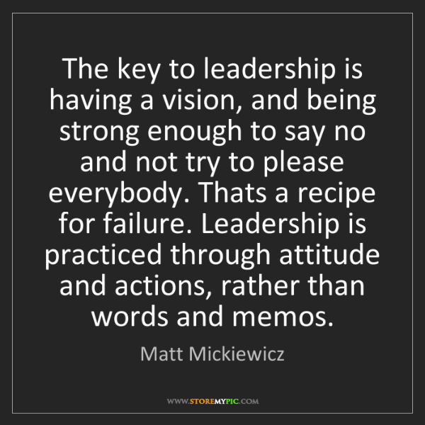 Matt Mickiewicz: The key to leadership is having a vision, and being strong...