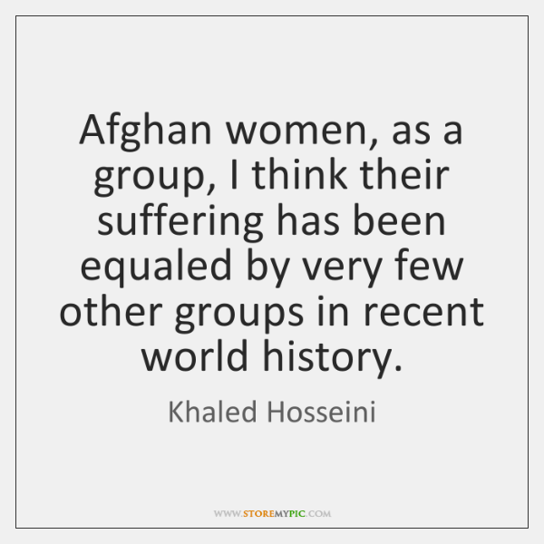 Afghan women, as a group, I think their suffering has been equaled ...