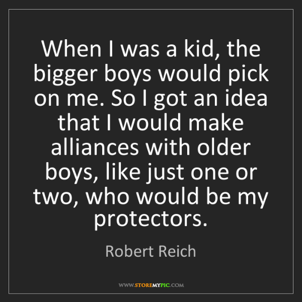Robert Reich: When I was a kid, the bigger boys would pick on me. So...