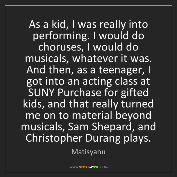 Matisyahu: As a kid, I was really into performing. I would do choruses,...