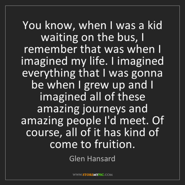 Glen Hansard: You know, when I was a kid waiting on the bus, I remember...