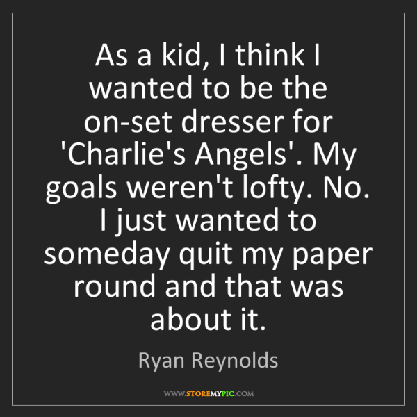 Ryan Reynolds: As a kid, I think I wanted to be the on-set dresser for...