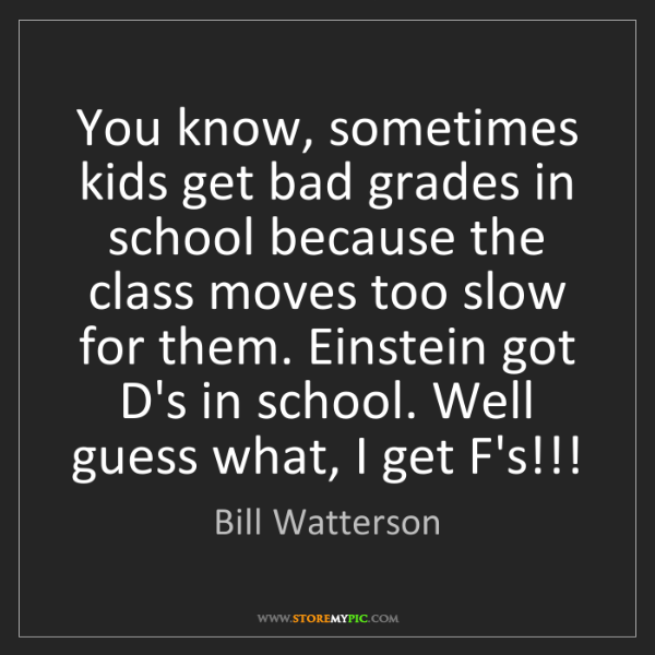 Bill Watterson: You know, sometimes kids get bad grades in school because...