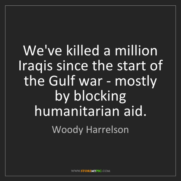 Woody Harrelson: We've killed a million Iraqis since the start of the...