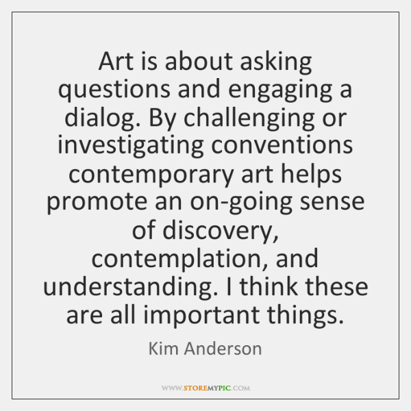 Art is about asking questions and engaging a dialog. By challenging or ...