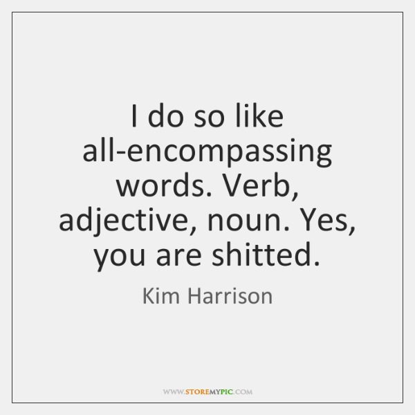 I do so like all-encompassing words. Verb, adjective, noun. Yes, you are ...