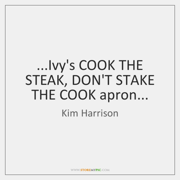 ...Ivy's COOK THE STEAK, DON'T STAKE THE COOK apron...
