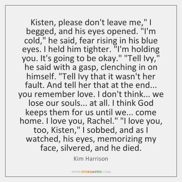 "Kisten, please don't leave me,"" I begged, and his eyes opened. ""I'm ..."