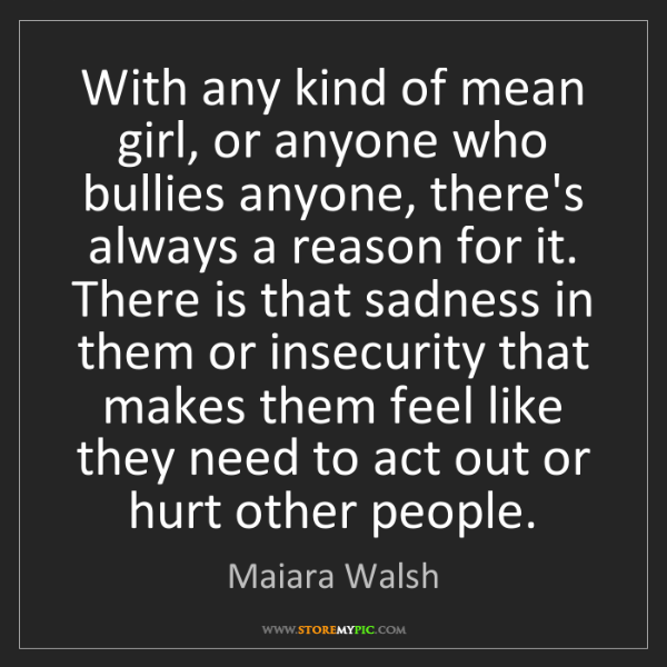 Maiara Walsh: With any kind of mean girl, or anyone who bullies anyone,...