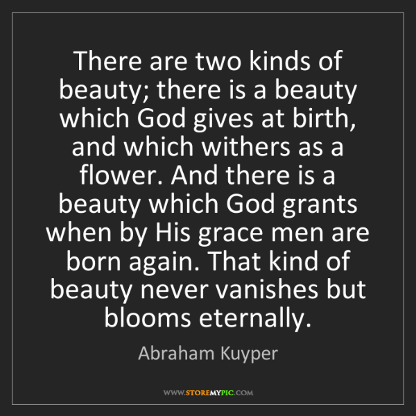 Abraham Kuyper: There are two kinds of beauty; there is a beauty which...