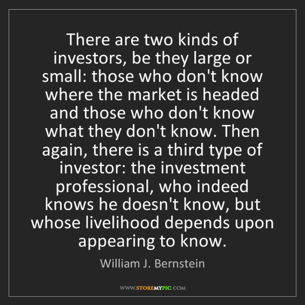 William J. Bernstein: There are two kinds of investors, be they large or small:...