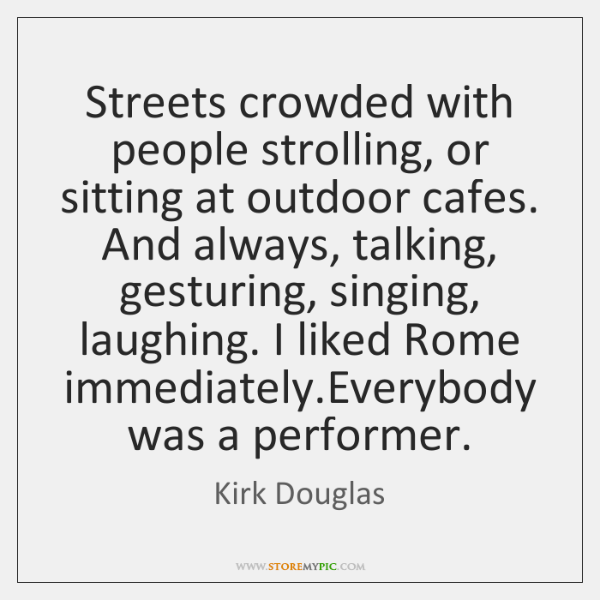 Streets crowded with people strolling, or sitting at outdoor cafes. And always, ...