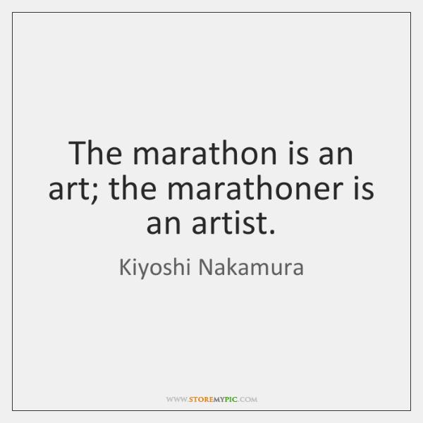 The marathon is an art; the marathoner is an artist.