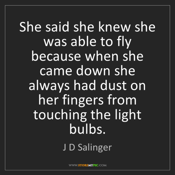 J D Salinger: She said she knew she was able to fly because when she...