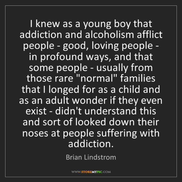 Brian Lindstrom: I knew as a young boy that addiction and alcoholism afflict...