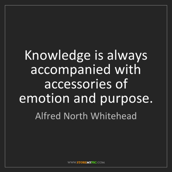 Alfred North Whitehead: Knowledge is always accompanied with accessories of emotion...
