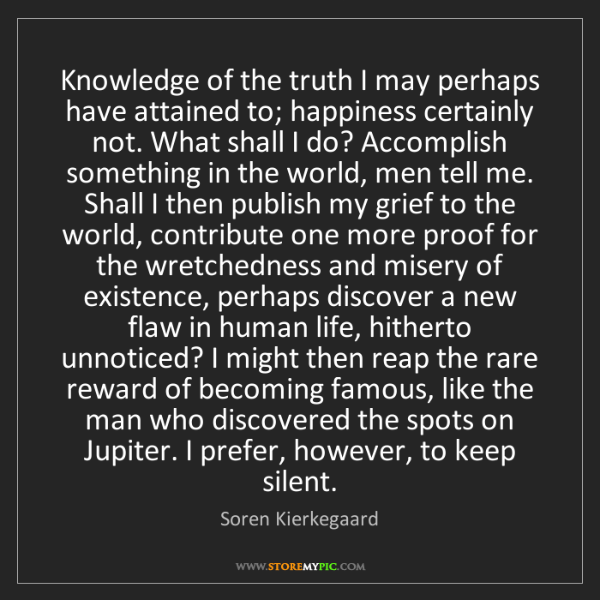 Soren Kierkegaard: Knowledge of the truth I may perhaps have attained to;...