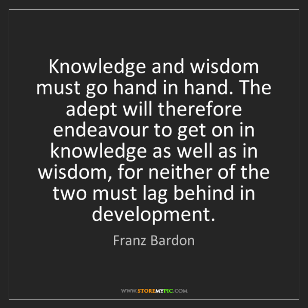 Franz Bardon: Knowledge and wisdom must go hand in hand. The adept...