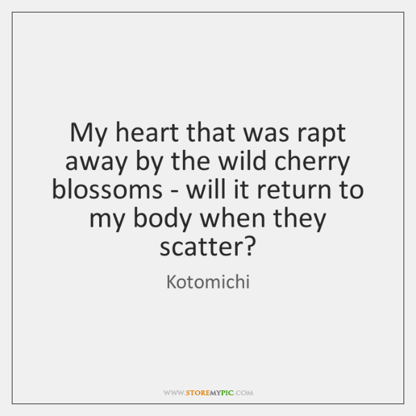 My heart that was rapt away by the wild cherry blossoms - ...