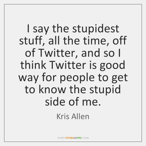 I say the stupidest stuff, all the time, off of Twitter, and ...