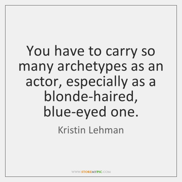 You have to carry so many archetypes as an actor, especially as ...