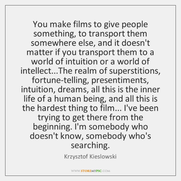You make films to give people something, to transport them somewhere else, ...