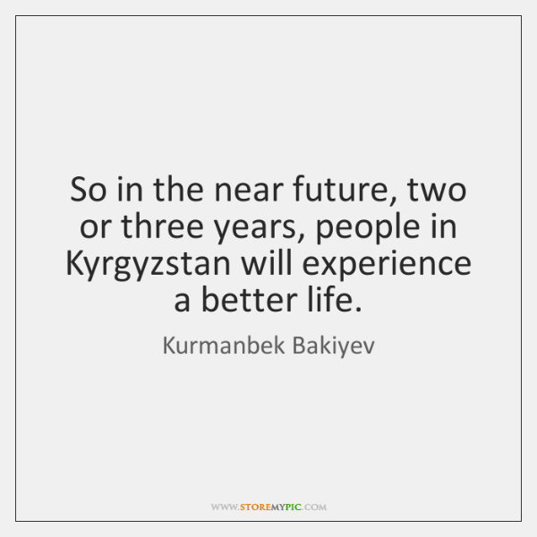So in the near future, two or three years, people in Kyrgyzstan ...