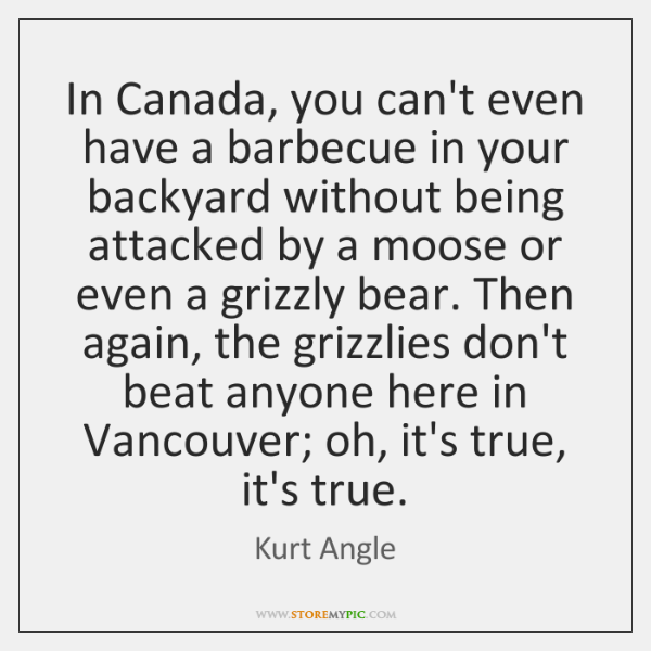 In Canada, you can't even have a barbecue in your backyard without ...