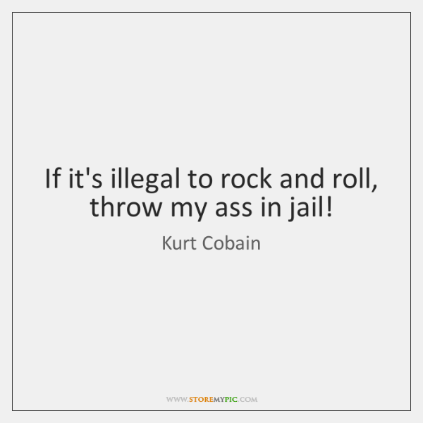 If it's illegal to rock and roll, throw my ass in jail!