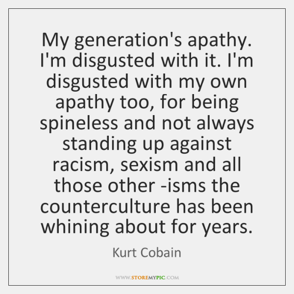 My generation's apathy. I'm disgusted with it. I'm disgusted with my own ...