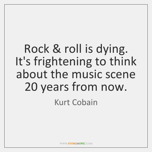 Rock & roll is dying. It's frightening to think about the music scene 20 ...