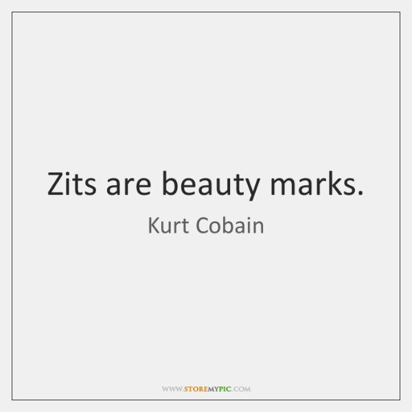 Zits are beauty marks.