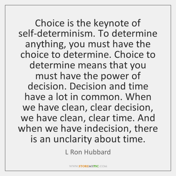 Choice is the keynote of self-determinism. To determine anything, you must have ...