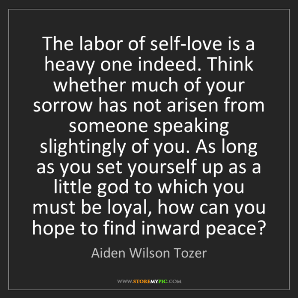 Aiden Wilson Tozer: The labor of self-love is a heavy one indeed. Think whether...