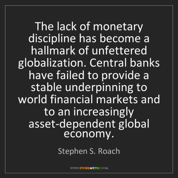 Stephen S. Roach: The lack of monetary discipline has become a hallmark...