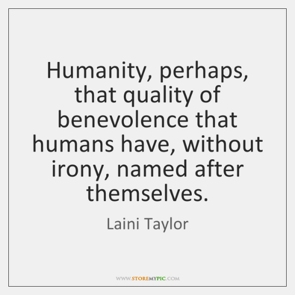 Humanity, perhaps, that quality of benevolence that humans have, without irony, named ...