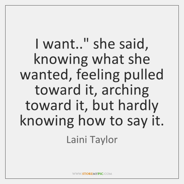 "I want.."" she said, knowing what she wanted, feeling pulled toward it, ..."