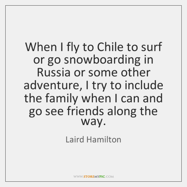 When I fly to Chile to surf or go snowboarding in Russia ...