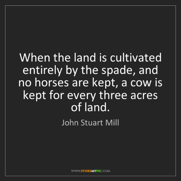 John Stuart Mill: When the land is cultivated entirely by the spade, and...