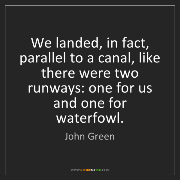 John Green: We landed, in fact, parallel to a canal, like there were...