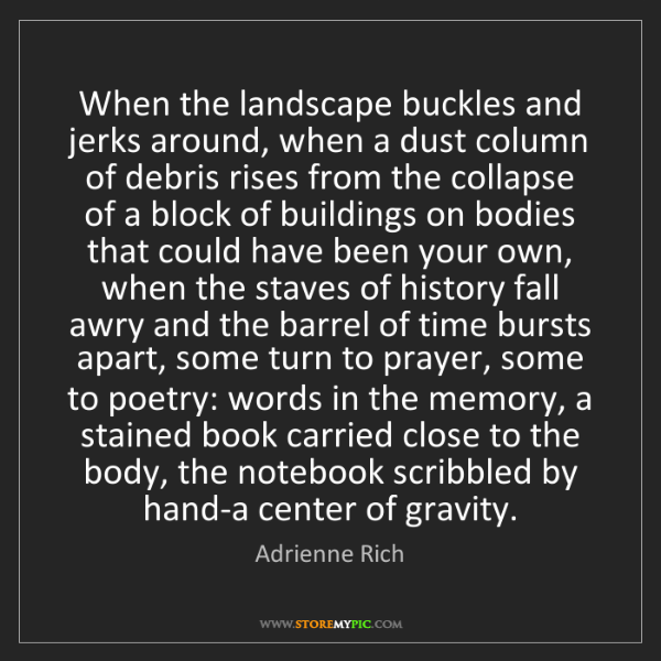Adrienne Rich: When the landscape buckles and jerks around, when a dust...