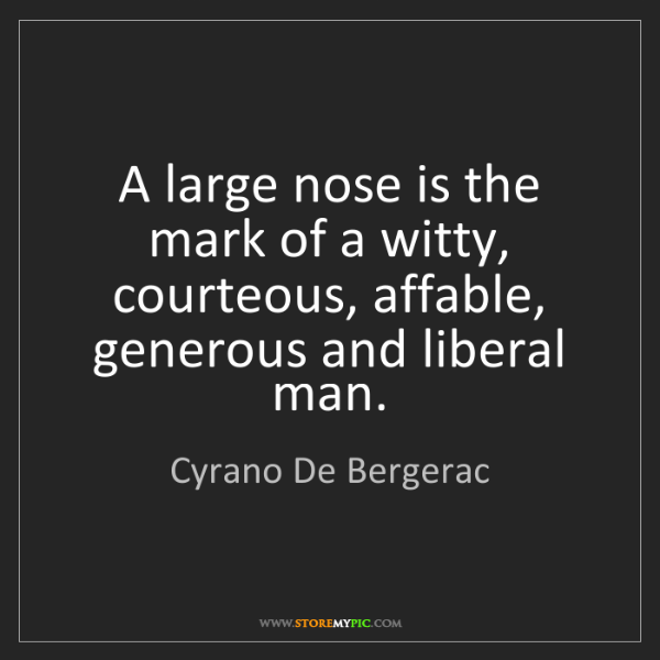 Cyrano De Bergerac: A large nose is the mark of a witty, courteous, affable,...