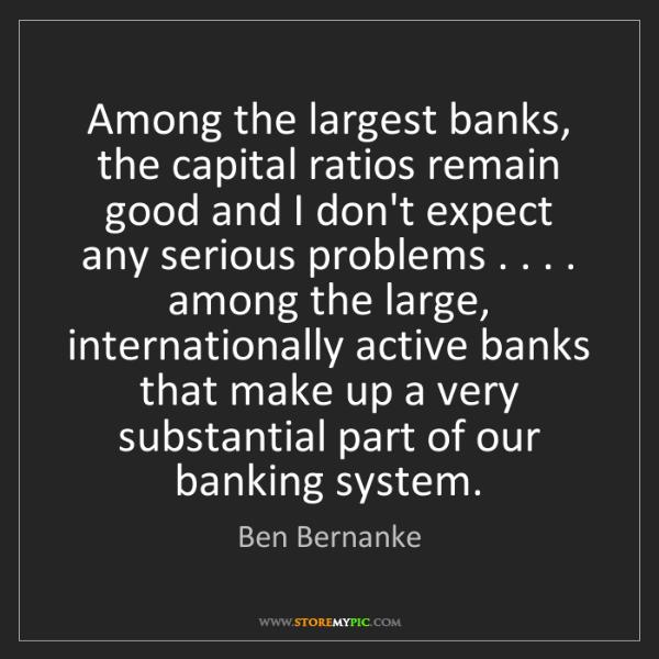 Ben Bernanke: Among the largest banks, the capital ratios remain good...