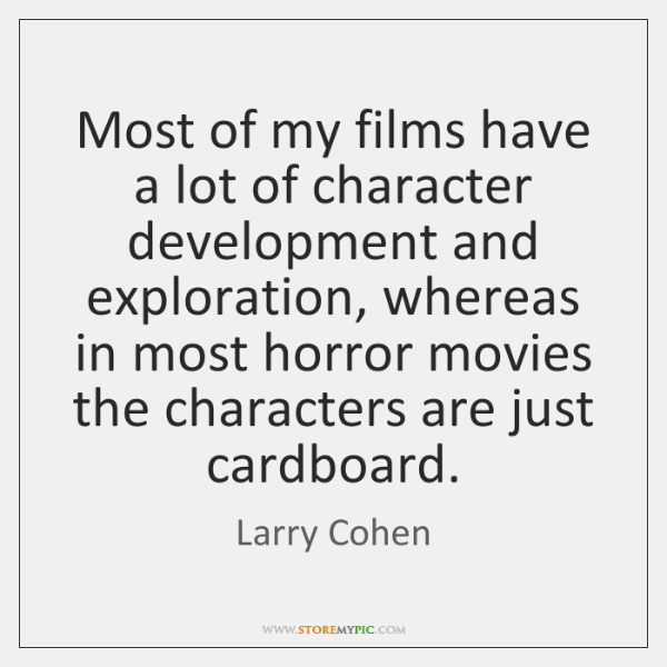 Most of my films have a lot of character development and exploration, ...