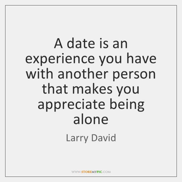 A date is an experience you have with another person that makes ...